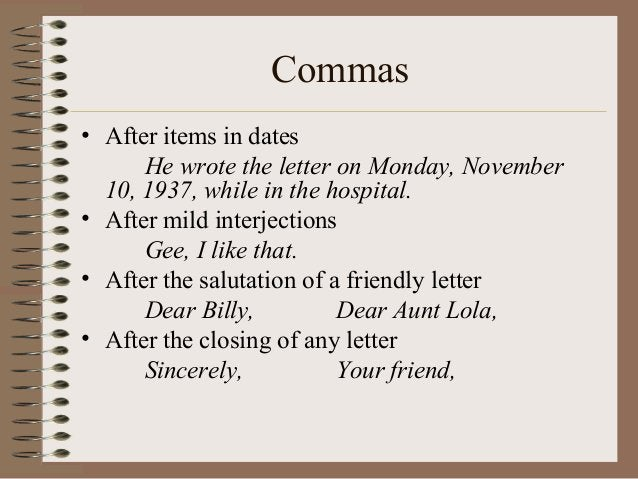 Commas • After items in dates He wrote the letter on Monday, November 10, 1937, while in the hospital. • After mild interj...