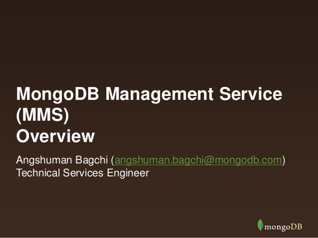 MongoDB Management Service (MMS) Overview Angshuman Bagchi (angshuman.bagchi@mongodb.com) Technical Services Engineer