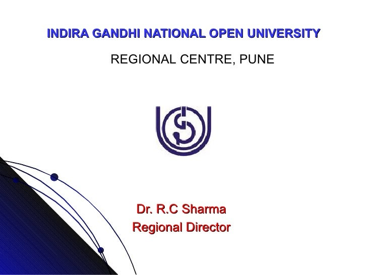 INDIRA GANDHI NATIONAL OPEN UNIVERSITY Dr. R.C Sharma Regional Director REGIONAL CENTRE, PUNE