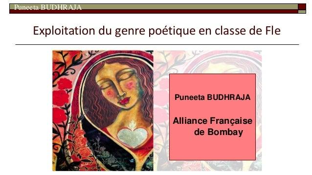 Puneeta BUDHRAJA Exploitation du genre poétique en classe de Fle Puneeta BUDHRAJA Alliance Française de Bombay