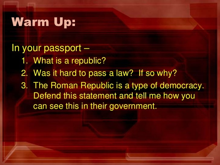 Warm Up:	<br />In your passport –<br />What is a republic?<br />Was it hard to pass a law?  If so why?<br />The Roman Repu...