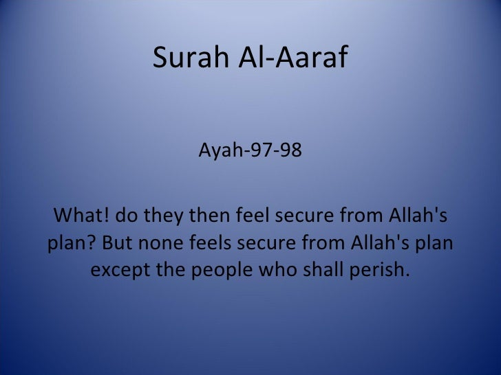 Surah Al-Aaraf Ayah-97-98 What! do they then feel secure from Allah's plan? But none feels secure from Allah's plan except...