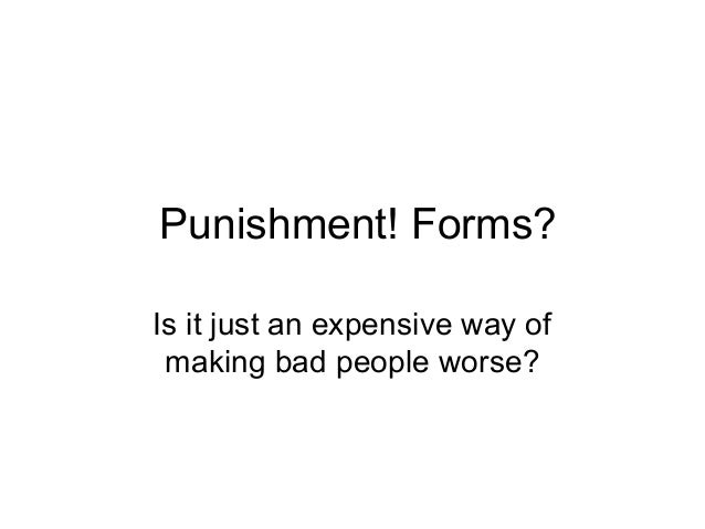 Punishment! Forms? Is it just an expensive way of making bad people worse?