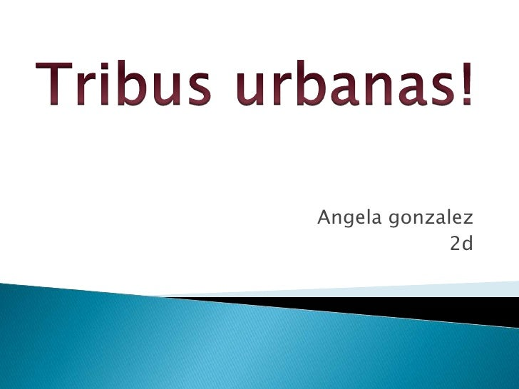 Angelagonzalez<br />2d<br />Tribus urbanas!<br />