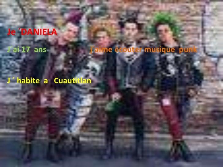Je ´DANIELA<br />J´ai 17  ans                      j´aime ècouter musique  punk<br />J ´ habite  a   Cuautitlan<br />