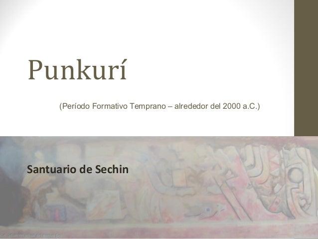 Punkurí Santuario de Sechin (Período Formativo Temprano – alrededor del 2000 a.C.)