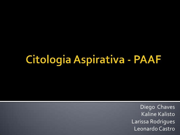 Citologia Aspirativa - PAAF<br />Diego  Chaves<br />KalineKalisto<br />Larissa Rodrigues<br />Leonardo Castro<br />