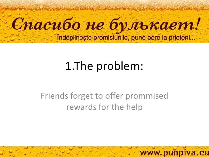 1.The problem:Friends forget to offer prommised      rewards for the help