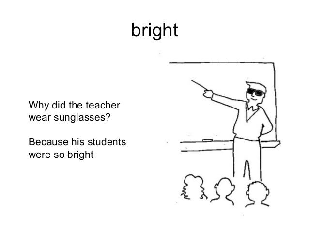 bright  Why did the teacher wear sunglasses? Because his students were so bright