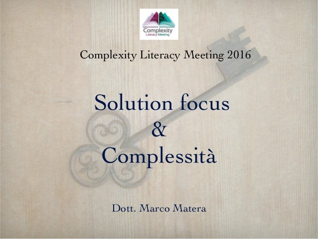 Solution focus & Complessità Dott. Marco Matera Complexity Literacy Meeting 2016