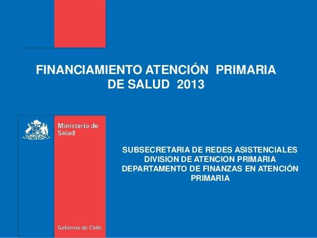 FINANCIAMIENTO ATENCIÓN PRIMARIADE SALUD 2013SUBSECRETARIA DE REDES ASISTENCIALESDIVISION DE ATENCION PRIMARIADEPARTAMENTO...