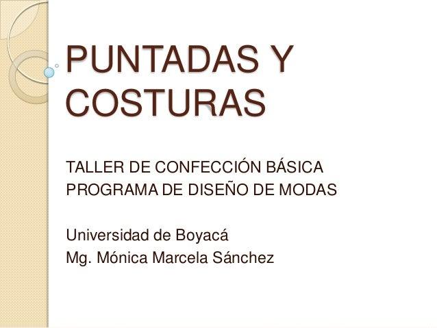 PUNTADAS YCOSTURASTALLER DE CONFECCIÓN BÁSICAPROGRAMA DE DISEÑO DE MODASUniversidad de BoyacáMg. Mónica Marcela Sánchez