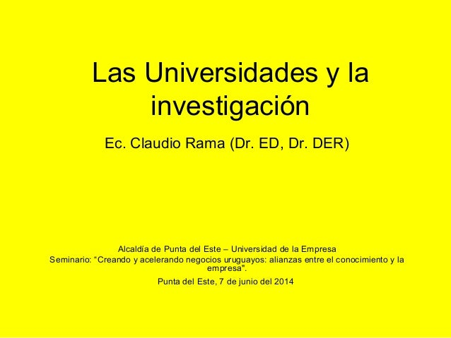 Las Universidades y la investigación Ec. Claudio Rama (Dr. ED, Dr. DER) Alcaldía de Punta del Este – Universidad de la Emp...