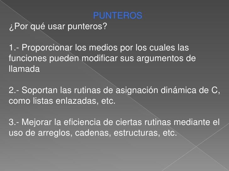 PUNTEROS<br />¿Por qué usar punteros?<br />1.- Proporcionar los medios por los cuales las funciones pueden modificar sus a...