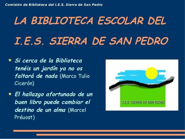 Comisión de Biblioteca del I.E.S. Sierra de San Pedro    LA BIBLIOTECA ESCOLAR DEL    I.E.S. SIERRA DE SAN PEDRO     Si ce...