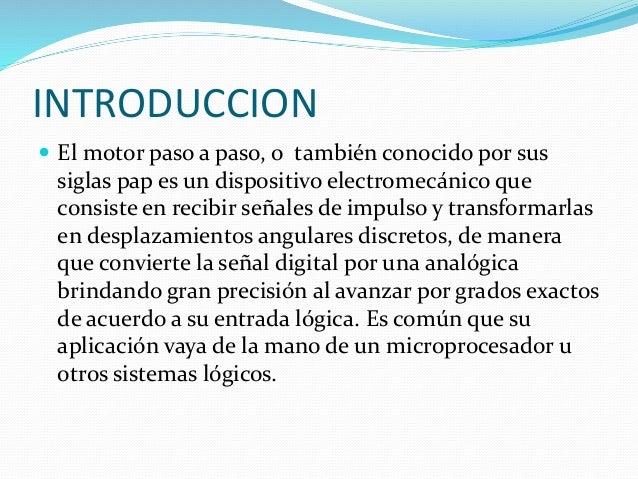INTRODUCCION  El motor paso a paso, o también conocido por sus siglas pap es un dispositivo electromecánico que consiste ...