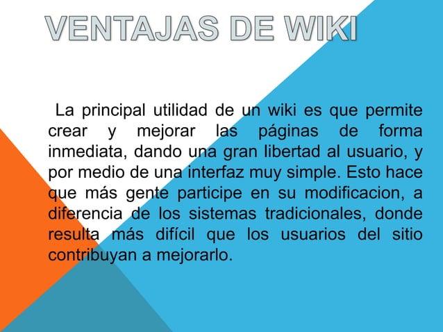 La principal utilidad de un wiki es que permitecrear y mejorar las páginas de formainmediata, dando una gran libertad al u...