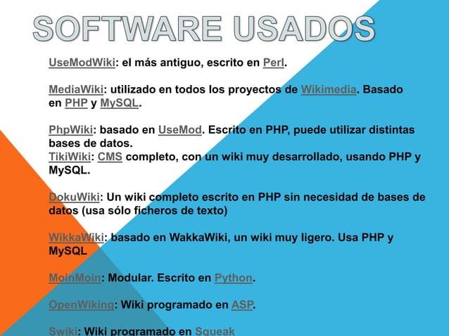 UseModWiki: el más antiguo, escrito en Perl.MediaWiki: utilizado en todos los proyectos de Wikimedia. Basadoen PHP y MySQL...