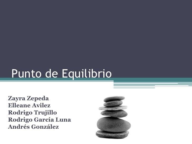 Punto de Equilibrio<br />Zayra Zepeda<br />Elleane Avilez<br />Rodrigo Trujillo<br />Rodrigo García Luna<br />Andrés Gonzá...