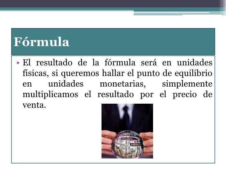 Fórmula <br />El resultado de la fórmula será en unidades físicas, si queremos hallar el punto de equilibrio en unidades m...