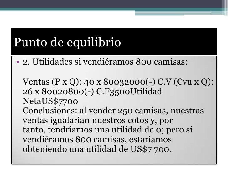 Punto de equilibrio<br />2. Utilidades si vendiéramos 800 camisas:<br />Ventas (P x Q): 40 x 80032000(-) C.V (Cvu x Q): 26...