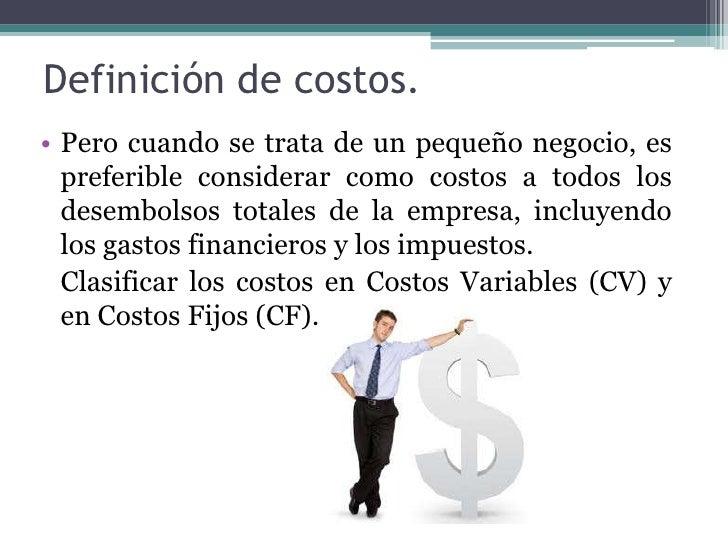 Definición de costos.<br />Pero cuando se trata de un pequeño negocio, es preferible considerar como costos a todos los de...