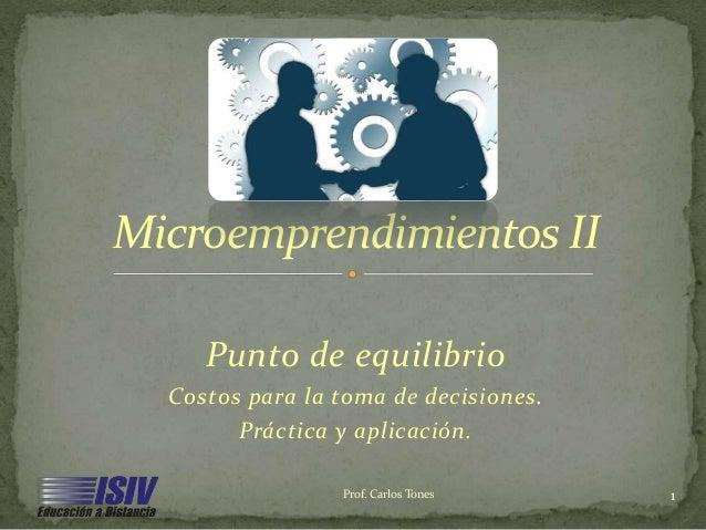 Punto de equilibrio Costos para la toma de decisiones. Práctica y aplicación. Microemprendimientos II Prof. Carlos Tones 1