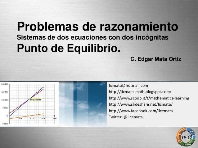 Problemas de razonamiento Sistemas de dos ecuaciones con dos incógnitas Punto de Equilibrio. G. Edgar Mata Ortiz licmata@h...