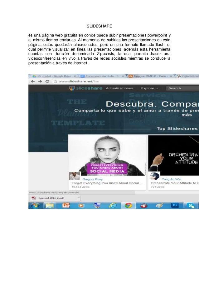 SLIDESHARE  es una página web gratuita en donde puede subir presentaciones powerpoint y  al mismo tiempo enviarlas. Al mom...