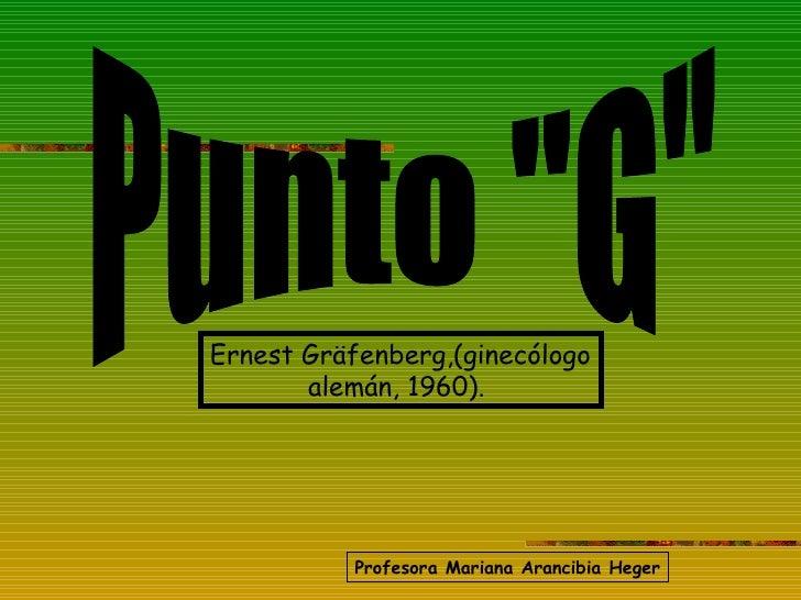 "Punto ""G"" Ernest Gräfenberg,(ginecólogo alemán, 1960).  Profesora Mariana Arancibia Heger"