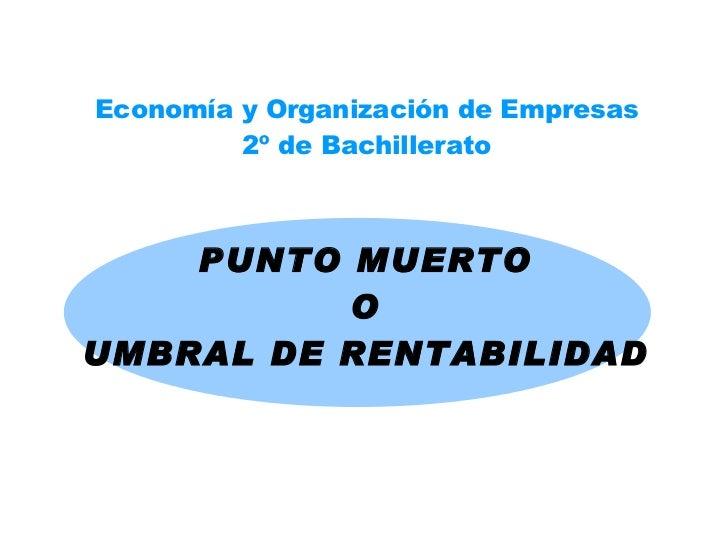 PUNTO MUERTO O UMBRAL DE RENTABILIDAD Economía y Organización de Empresas 2º de Bachillerato