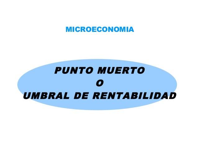 MICROECONOMIA  PUNTO MUERTO O UMBRAL DE RENTABILIDAD