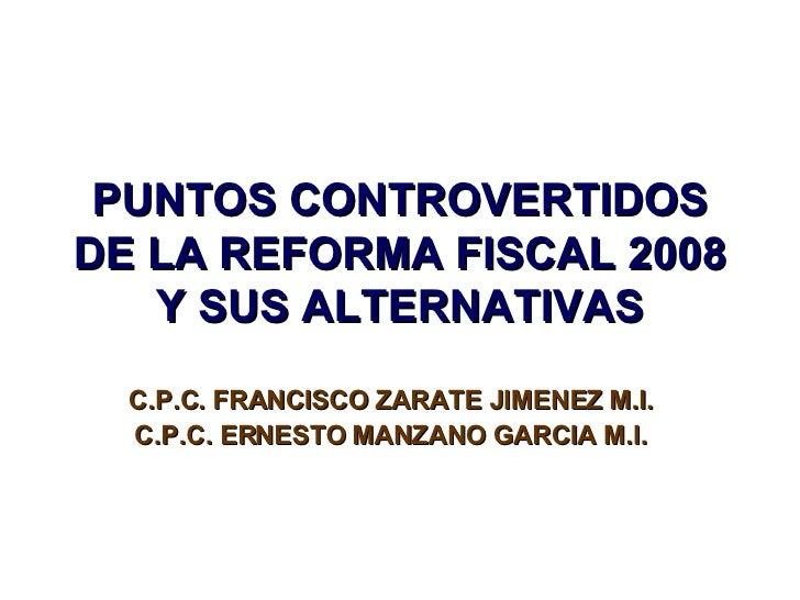 PUNTOS CONTROVERTIDOS DE LA REFORMA FISCAL 2008    Y SUS ALTERNATIVAS   C.P.C. FRANCISCO ZARATE JIMENEZ M.I.   C.P.C. ERNE...