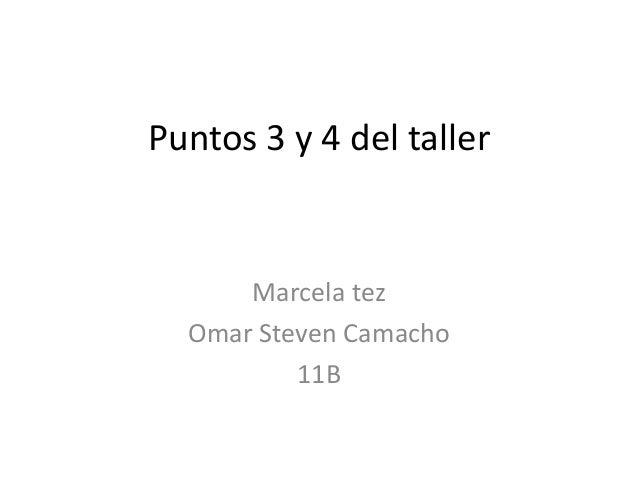 Puntos 3 y 4 del taller      Marcela tez  Omar Steven Camacho          11B