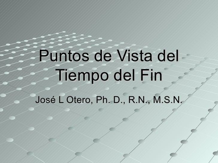 Puntos de Vista del Tiempo del Fin José L Otero, Ph. D., R.N., M.S.N.
