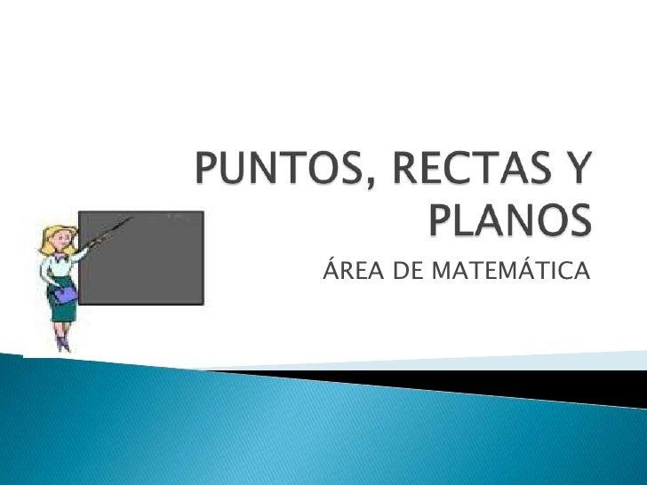 PUNTOS, RECTAS Y PLANOS<br />ÁREA DE MATEMÁTICA<br />