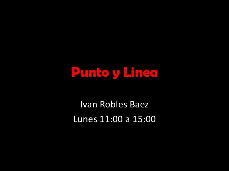 Punto y Linea<br />Ivan Robles Baez<br />Lunes 11:00 a 15:00<br />