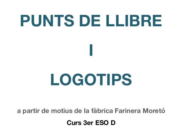 PUNTS DE LLIBRE I LOGOTIPS a partir de motius de la f�brica Farinera Moret� Curs 3er ESO D