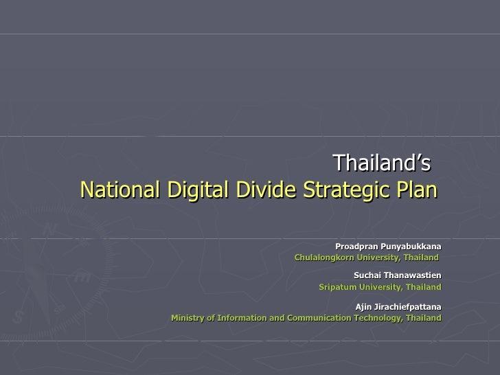 Thailand's   National Digital Divide Strategic Plan Proadpran Punyabukkana Chulalongkorn University, Thailand   Suchai Tha...