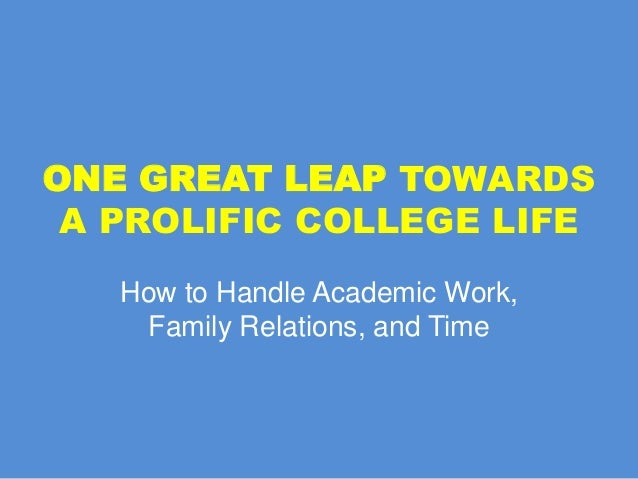 ONE GREAT LEAP TOWARDS A PROLIFIC COLLEGE LIFE How to Handle Academic Work, Family Relations, and Time