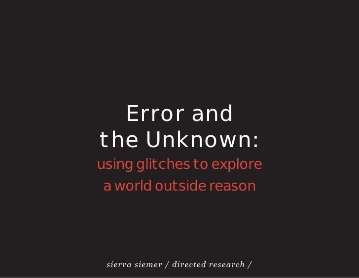 Error andthe Unknown:using glitches to explore a world outside reason sierra siemer / directed research /