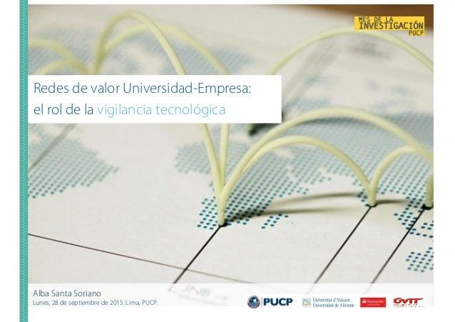 Redes de valor Universidad-Empresa: el rol de la vigilancia tecnológica Alba Santa Soriano Lunes, 28 de septiembre de 2015...
