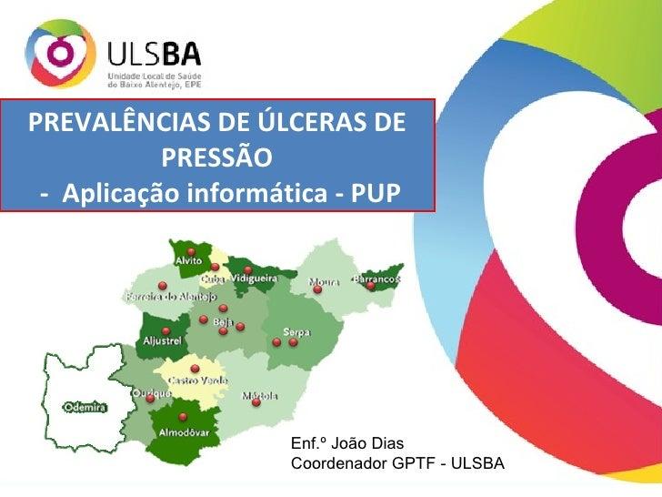 PREVALÊNCIAS DE ÚLCERAS DE PRESSÃO -  Aplicação informática - PUP Enf.º João Dias Coordenador GPTF - ULSBA