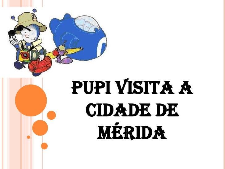 PUPI VISITA A CIDADE DE  MÉRIDA