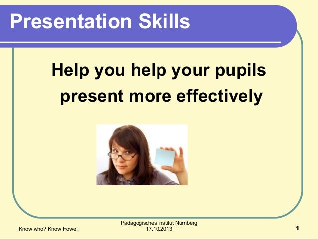 Presentation Skills Help you help your pupils present more effectively  Know who? Know Howe!  Pädagogisches Institut Nürnb...