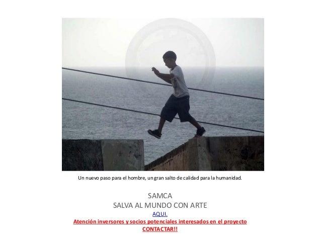 Un nuevo paso para el hombre, un gran salto de calidad para la humanidad. SAMCA SALVA AL MUNDO CON ARTE AQUI. Atención inv...