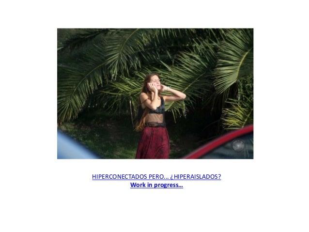 HIPERCONECTADOS PERO... ¿HIPERAISLADOS? Work in progress…