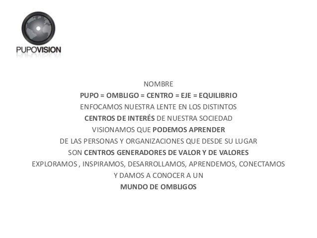NOMBRE PUPO = OMBLIGO = CENTRO = EJE = EQUILIBRIO ENFOCAMOS NUESTRA LENTE EN LOS DISTINTOS CENTROS DE INTERÉS DE NUESTRA S...