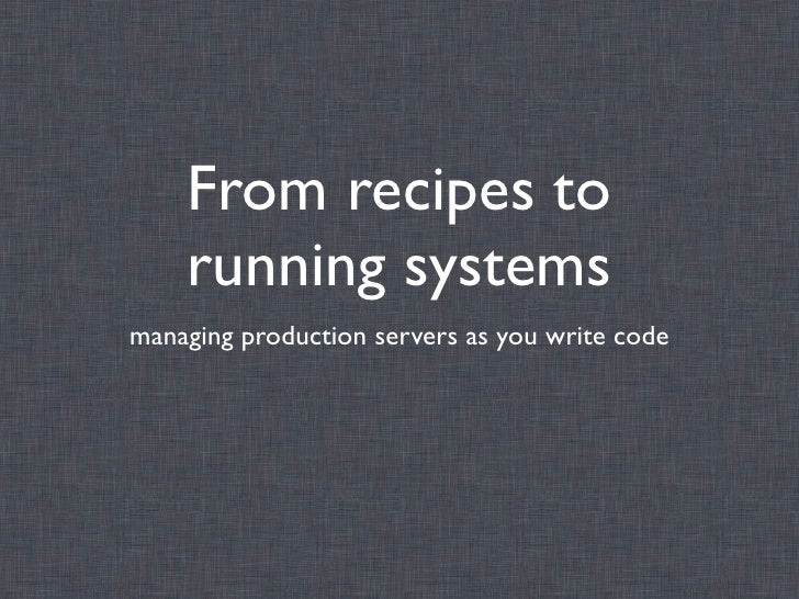 From recipes to    running systemsmanaging production servers as you write code