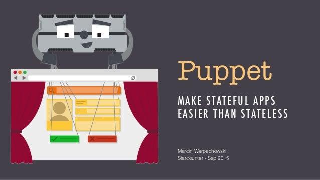 Puppet MAKE STATEFUL APPS EASIER THAN STATELESS Marcin Warpechowski Starcounter - Sep 2015